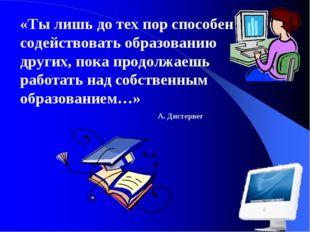 . «Ты лишь до тех пор способен содействовать образованию других, пока продолж