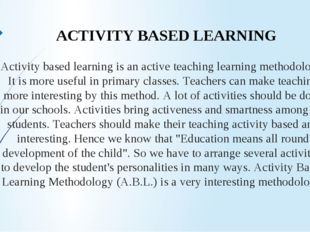 Activity based learning is an active teaching learning methodology. It is mor