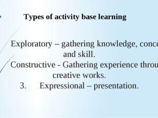 1. Exploratory – gathering knowledge, concept and skill. 2. Constructive - Ga