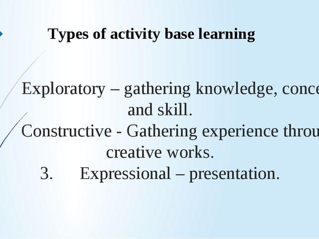 1. Exploratory – gathering knowledge, concept and skill. 2. Constructive - Ga...