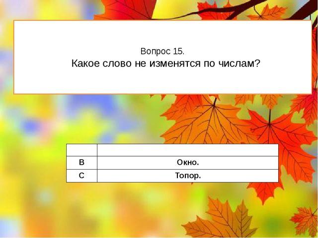 Вопрос 15. Какое слово не изменятся по числам? A Метро. B Окно. C Топор.