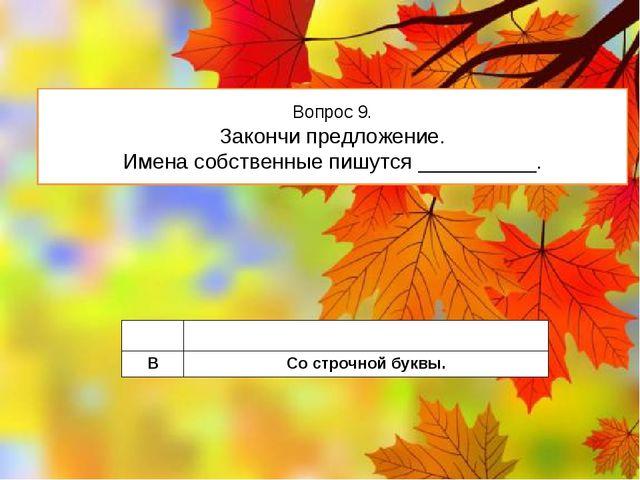 Вопрос 9. Закончи предложение. Имена собственные пишутся __________. A Сзагла...