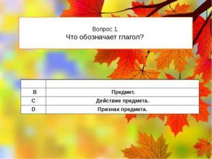 Вопрос 1. Что обозначает глагол? А Признакпредмета. В Предмет. C Действие пре