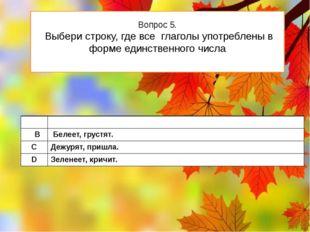 Вопрос 5. Выбери строку, где все глаголы употреблены в форме единственного чи