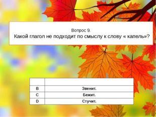 Вопрос 9. Какой глагол не подходит по смыслу к слову « капель»? A Падает. B З