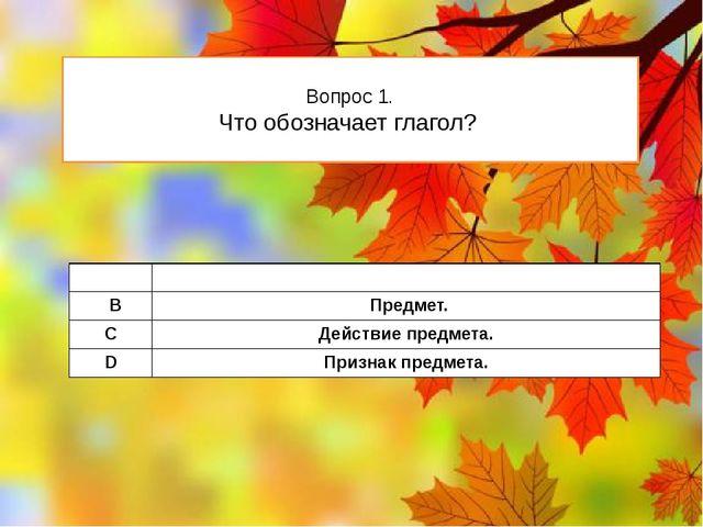 Вопрос 1. Что обозначает глагол? А Признакпредмета. В Предмет. C Действие пре...