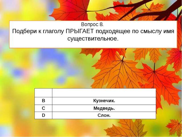Вопрос 8. Подбери к глаголу ПРЫГАЕТ подходящее по смыслу имя существительное....