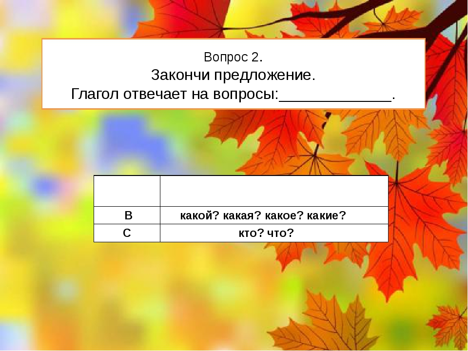 Вопрос 2. Закончи предложение. Глагол отвечает на вопросы:_____________. А чт...