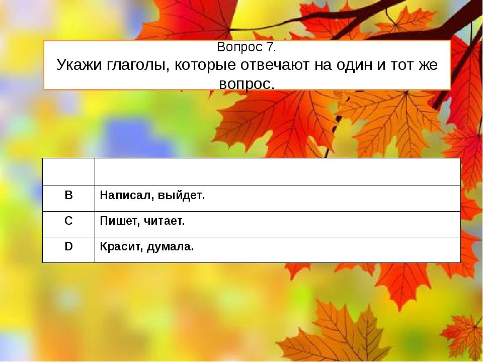 Вопрос 7. Укажи глаголы, которые отвечают на один и тот же вопрос. A Писала,п...