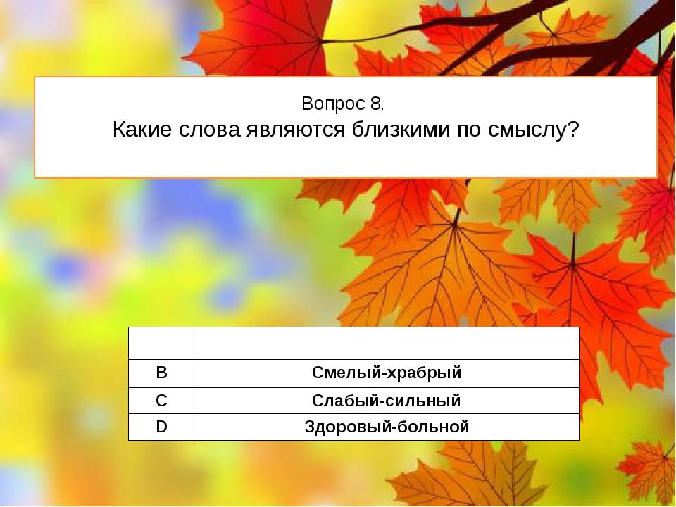 Вопрос 8. Какие слова являются близкими по смыслу? A Узкий- широкий B Смелый-...