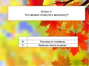 Вопрос 9. Что можно отнести к монологу? A Беседатоварищей. B Разговорпо телеф