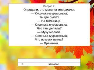 Вопрос 7. Определи, это монолог или диалог. — Кисонька-мурысонька, Ты где был