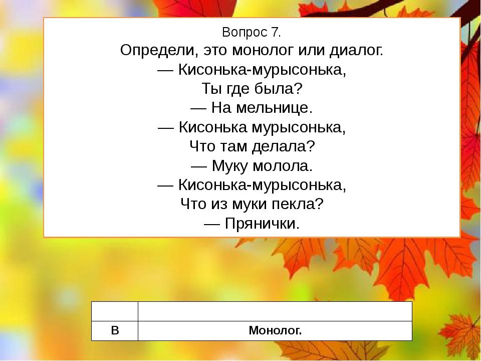Вопрос 7. Определи, это монолог или диалог. — Кисонька-мурысонька, Ты где был...