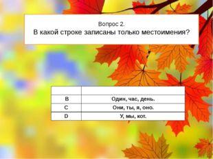 Вопрос 2. В какой строке записаны только местоимения? А В,вы, на. В Один,час