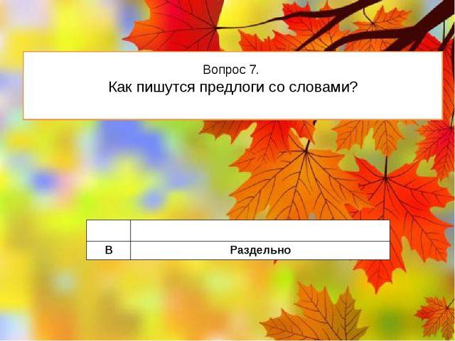 Вопрос 7. Как пишутся предлоги со словами? A Слитно B Раздельно
