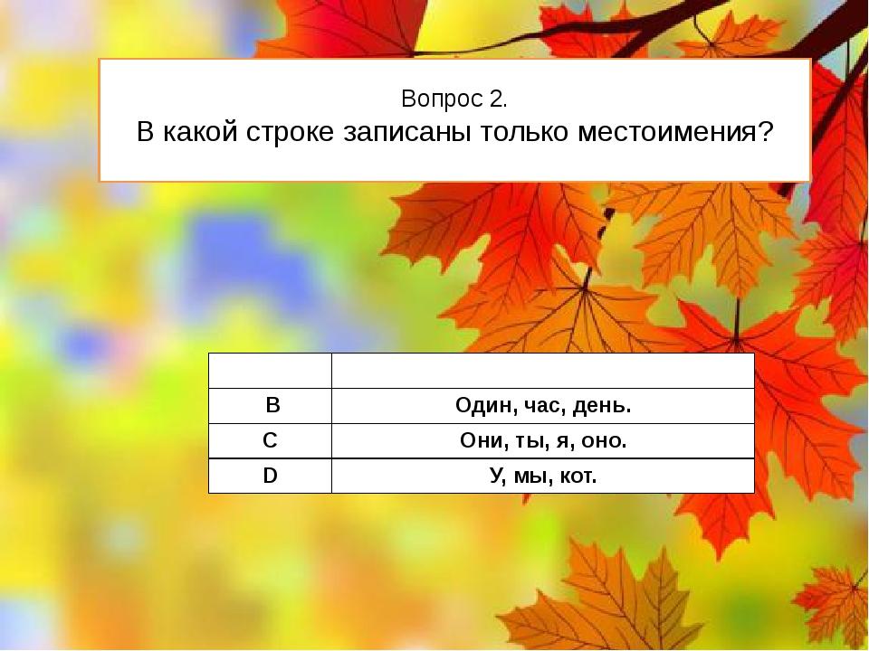 Вопрос 2. В какой строке записаны только местоимения? А В,вы, на. В Один,час...