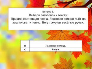 Вопрос 5. Выбери заголовок к тексту. Пришла настоящая весна. Ласковое солнце
