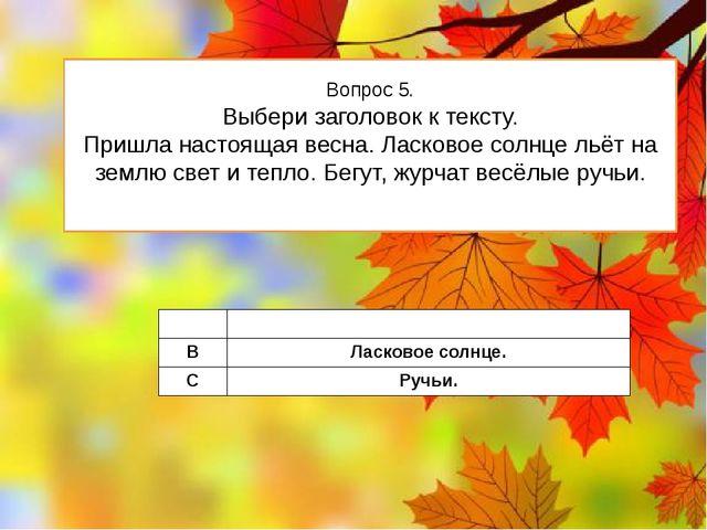 Вопрос 5. Выбери заголовок к тексту. Пришла настоящая весна. Ласковое солнце...