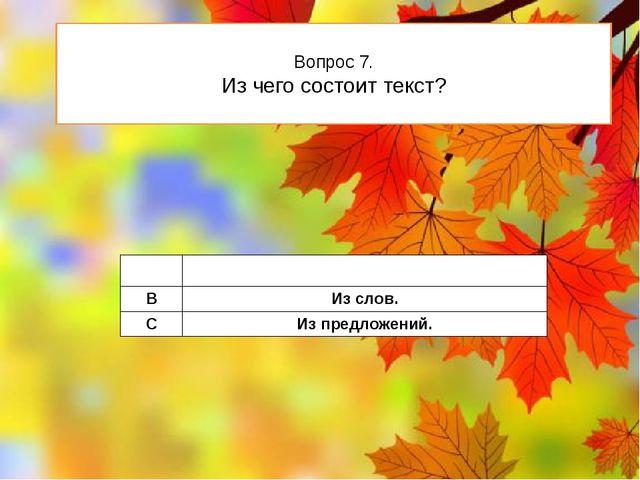 Вопрос 7. Из чего состоит текст? A Из рассказов. B Из слов. C Из предложений.