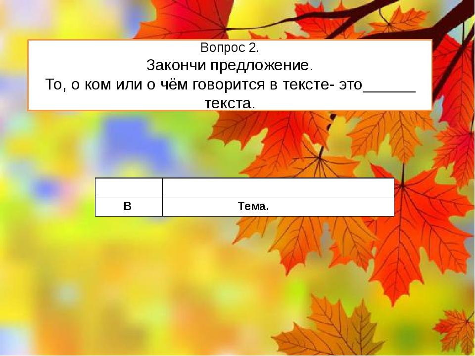 Вопрос 2. Закончи предложение. То, о ком или о чём говорится в тексте- это___...