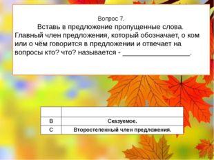 Вопрос 7. Вставь в предложение пропущенные слова. Главный член предложения, к