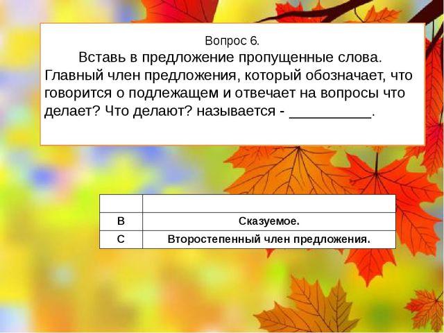 Вопрос 6. Вставь в предложение пропущенные слова. Главный член предложения, к...