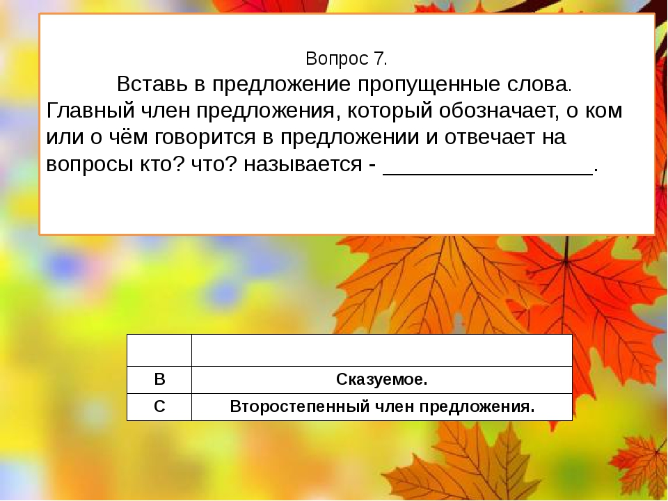 Вопрос 7. Вставь в предложение пропущенные слова. Главный член предложения, к...