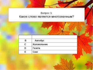 Вопрос 3. Какое слово является многозначным? А Берёза В Автобус C Колокольчик