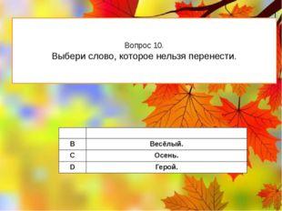 Вопрос 10. Выбери слово, которое нельзя перенести. A Школа. B Весёлый. C Осен