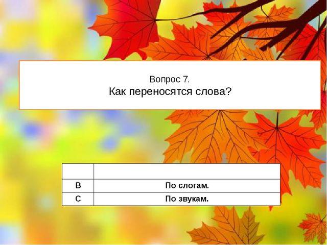 Вопрос 7. Как переносятся слова? A Побуквам. B Послогам. C Позвукам.