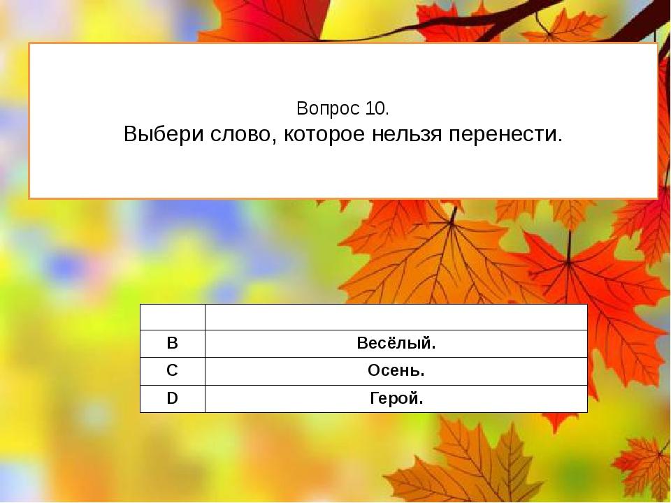 Вопрос 10. Выбери слово, которое нельзя перенести. A Школа. B Весёлый. C Осен...