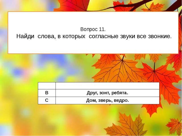 Вопрос 11. Найди слова, в которых согласные звуки все звонкие. A Шапка,болото...