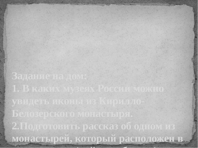 Задание на дом: 1. В каких музеях России можно увидеть иконы из Кирилло-Белоз...