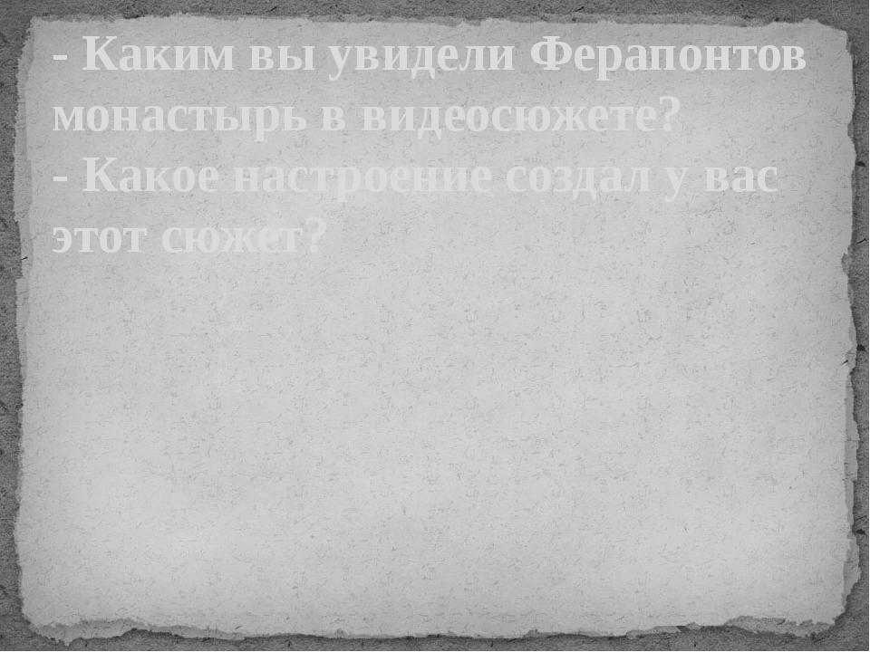 - Каким вы увидели Ферапонтов монастырь в видеосюжете? - Какое настроение соз...