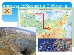 Алмазы добывают в Сибири, в Якутии.