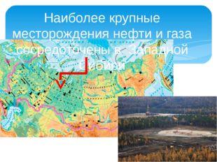 Наиболее крупные месторождения нефти и газа сосредоточены в Западной Сибири