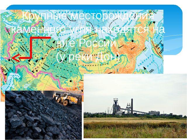 Крупные месторождения каменного угля находятся на юге России (у реки Дон)