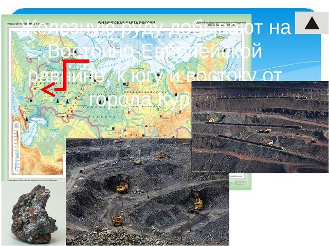 Железную руду добывают на Восточно-Европейской равнине, к югу и востоку от г...