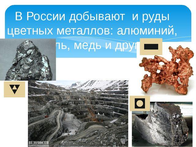 В России добывают и руды цветных металлов: алюминий, никель, медь и другие.