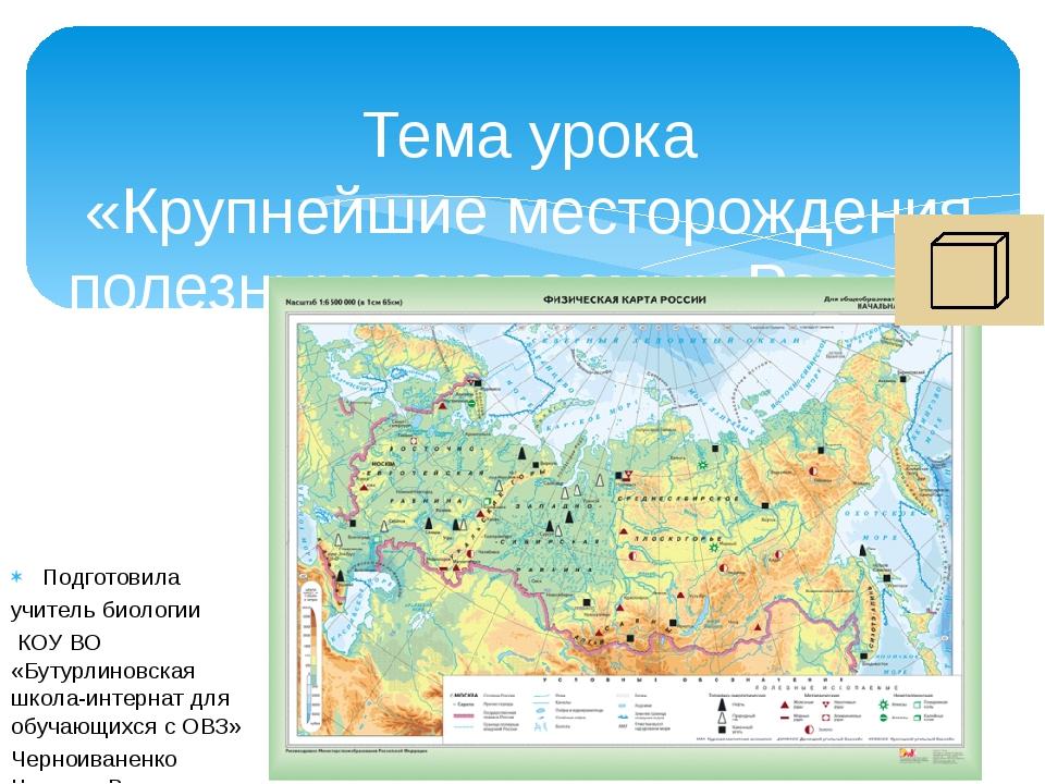 Тема урока «Крупнейшие месторождения полезных ископаемых России» Подготовила...