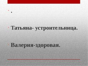 . Татьяна- устроительница. Валерия-здоровая.