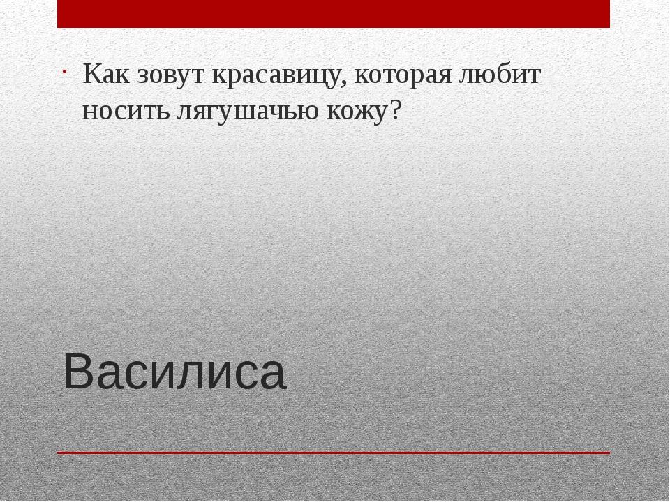 Василиса Как зовут красавицу, которая любит носить лягушачью кожу?