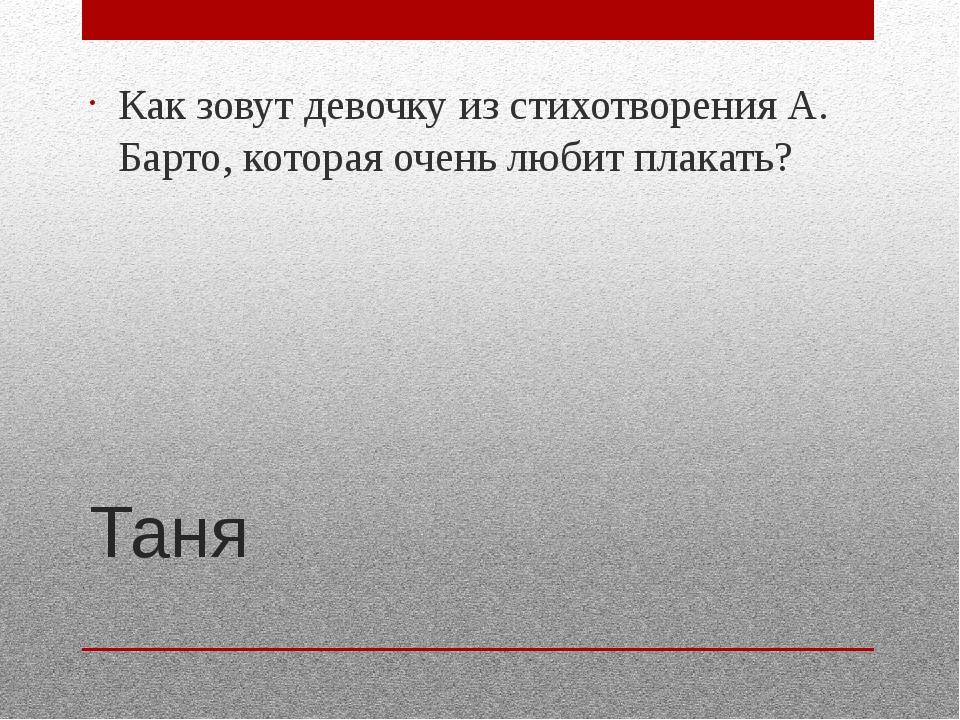 Таня Как зовут девочку из стихотворения А. Барто, которая очень любит плакать?