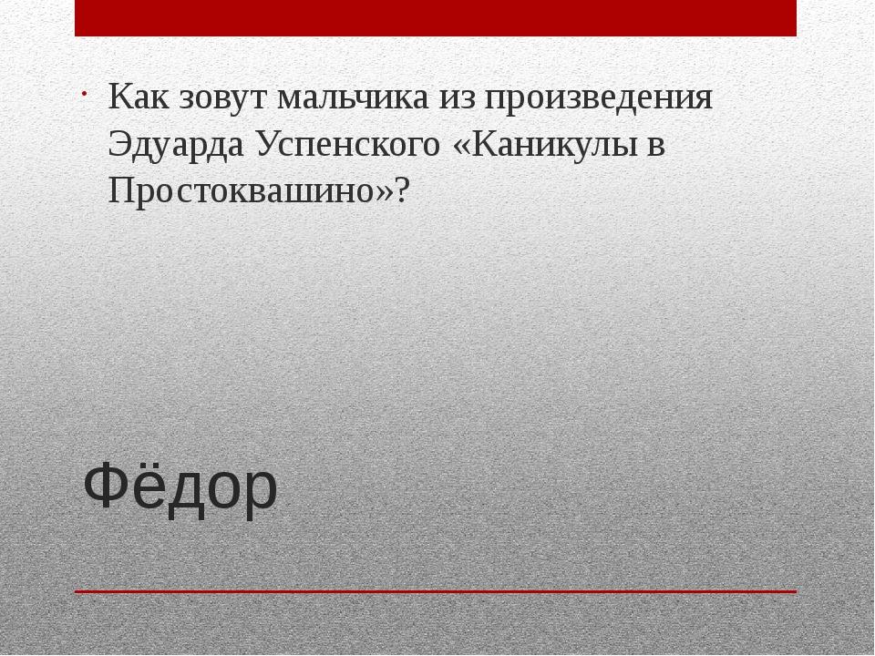 Фёдор Как зовут мальчика из произведения Эдуарда Успенского «Каникулы в Прост...