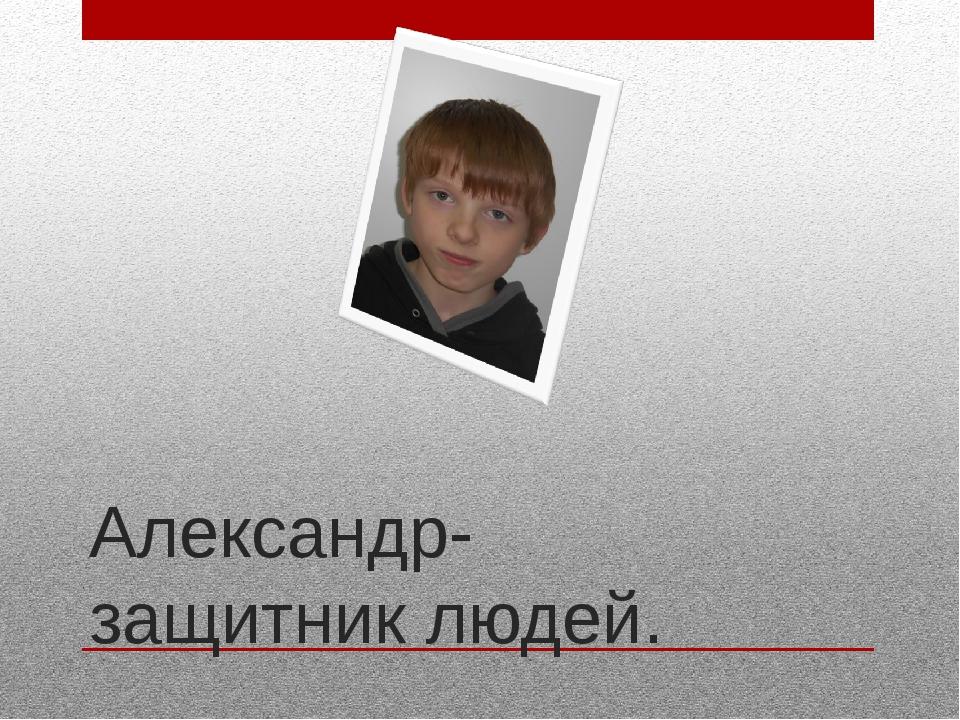 Александр-защитник людей.