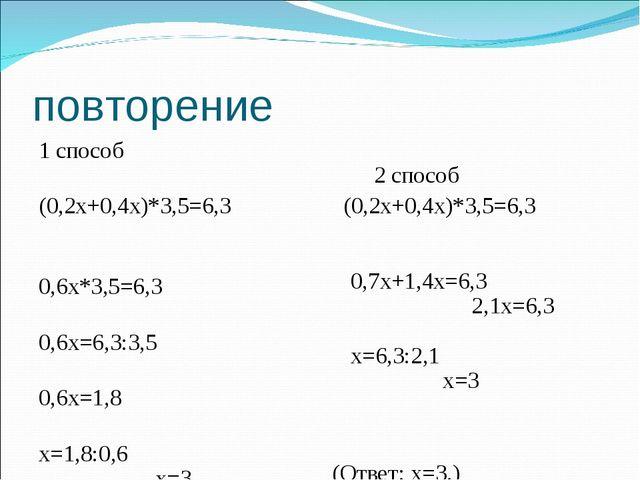 повторение 1 способ (0,2х+0,4х)*3,5=6,3 0,6х*3,5=6,3 0,6х=6,3:3,5 0,6х=1,8 х=...