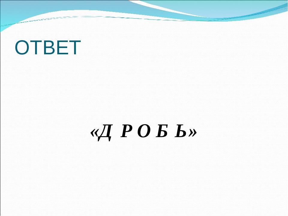 ОТВЕТ «Д Р О Б Ь»