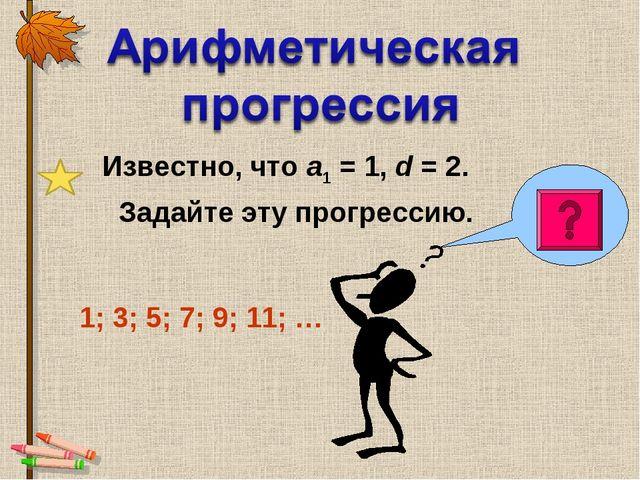 Известно, что а1 = 1, d = 2. Задайте эту прогрессию. 1; 3; 5; 7; 9; 11; …