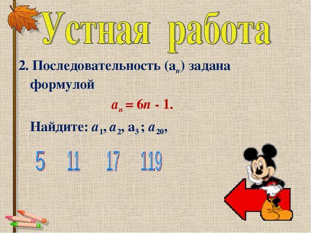 2. Последовательность (аn) задана формулой аn = 6n - 1. Найдите: a1, а2,...