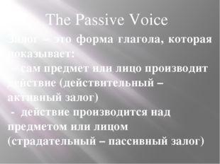 The Passive Voice Залог – это форма глагола, которая показывает: - сам предме